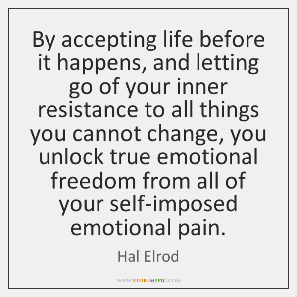 By accepting life before it happens, and letting go of your inner ...