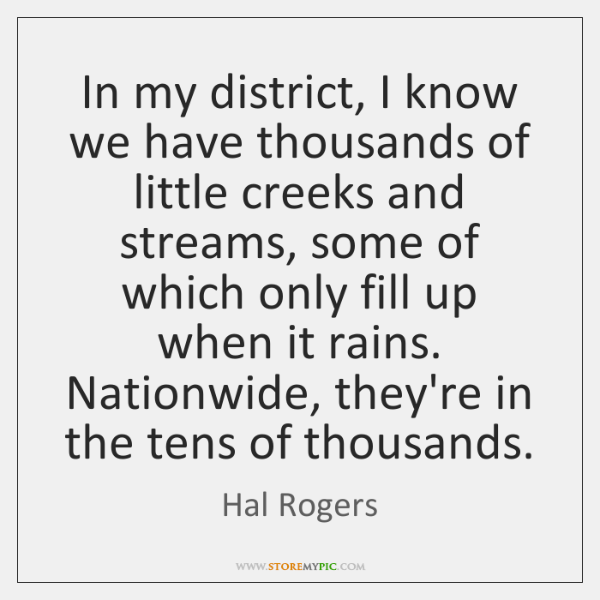 In my district, I know we have thousands of little creeks and ...