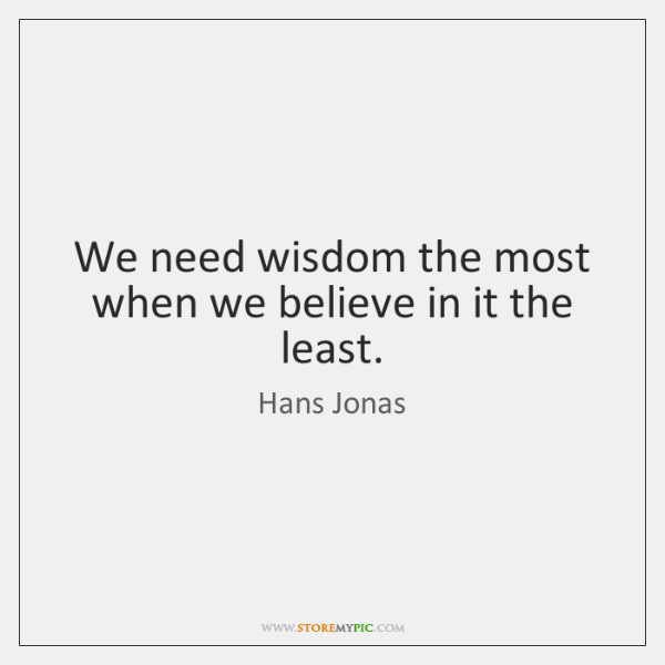 We need wisdom the most when we believe in it the least.