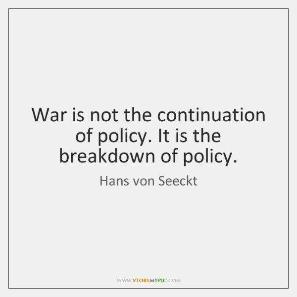 War is not the continuation of policy. It is the breakdown of ...