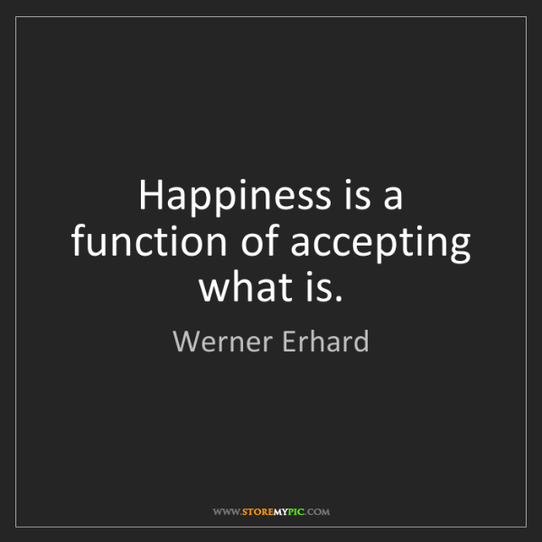 Werner Erhard: Happiness is a function of accepting what is.