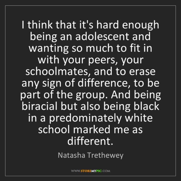 Natasha Trethewey: I think that it's hard enough being an adolescent and...