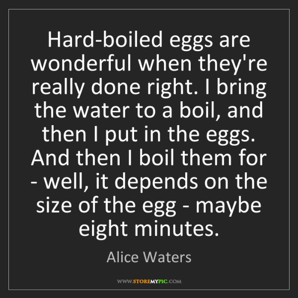 Alice Waters: Hard-boiled eggs are wonderful when they're really done...