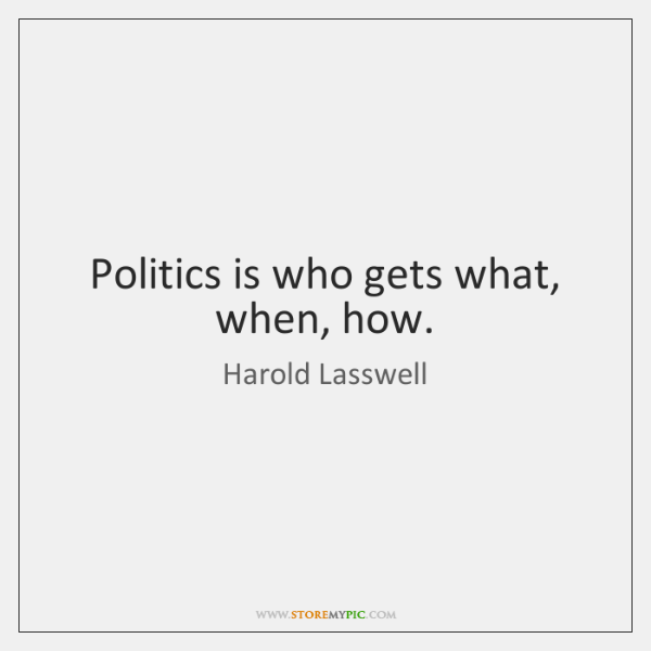 Politics is who gets what, when, how.