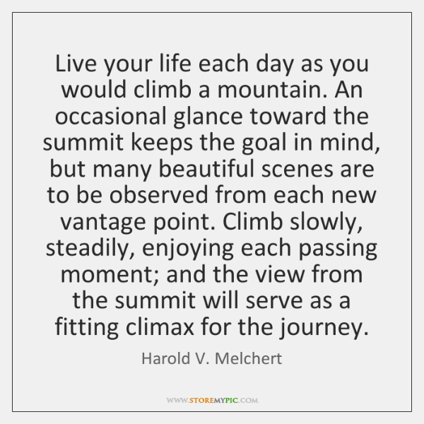 Live your life each day as you would climb a mountain. An ...