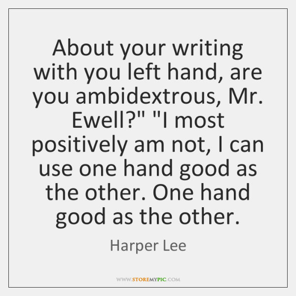 "About your writing with you left hand, are you ambidextrous, Mr. Ewell?"" ""..."