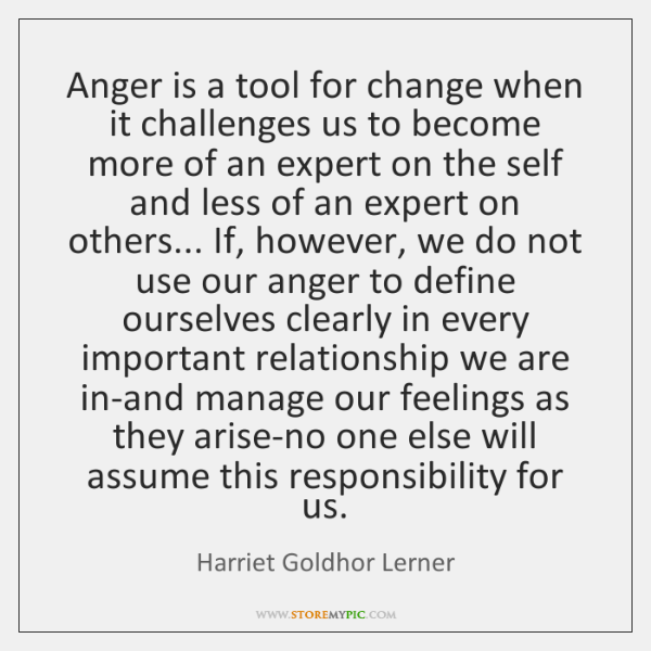 Anger is a tool for change when it challenges us to become ...