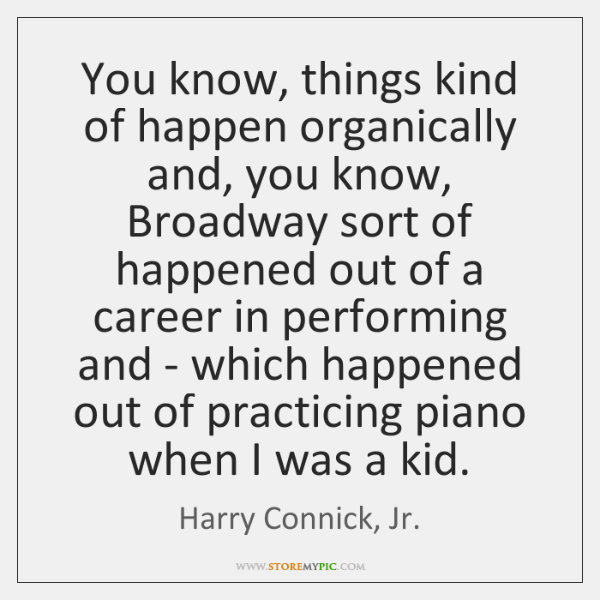 You know, things kind of happen organically and, you know, Broadway sort ...