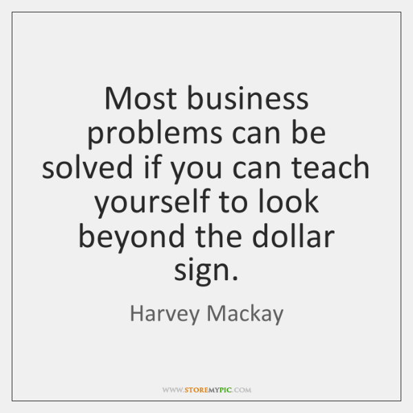 Most business problems can be solved if you can teach yourself to ...