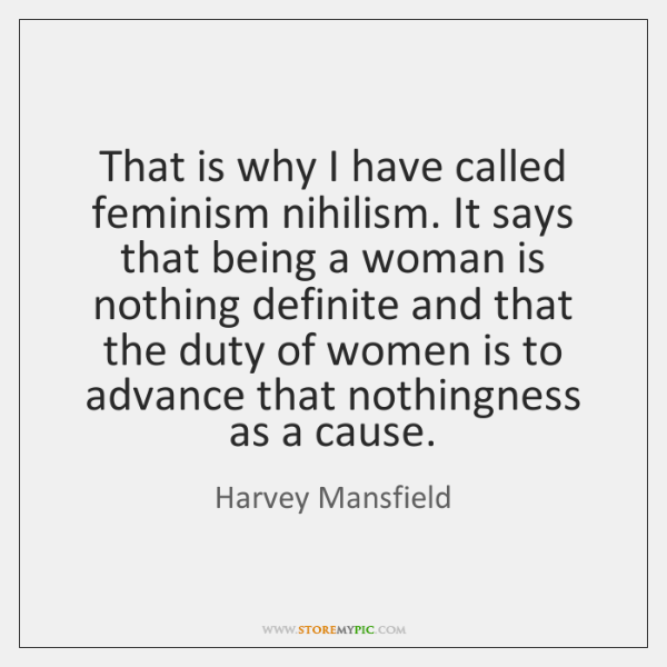 That is why I have called feminism nihilism. It says that being ...