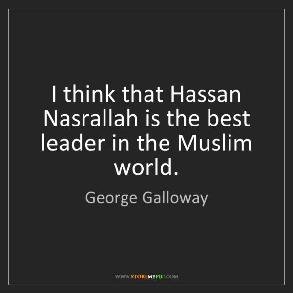 George Galloway: I think that Hassan Nasrallah is the best leader in the...