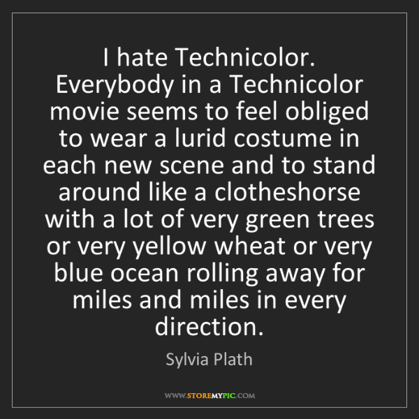 Sylvia Plath: I hate Technicolor. Everybody in a Technicolor movie...