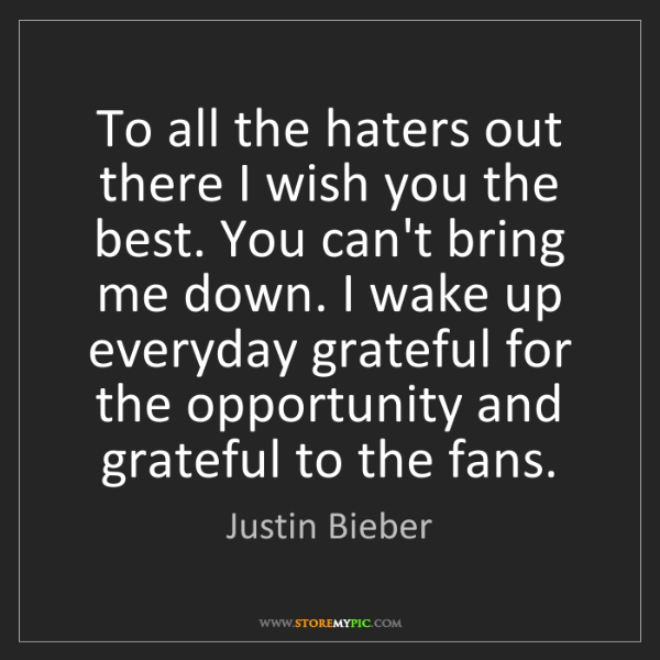 Justin Bieber To All The Haters Out There I Wish You The Best You