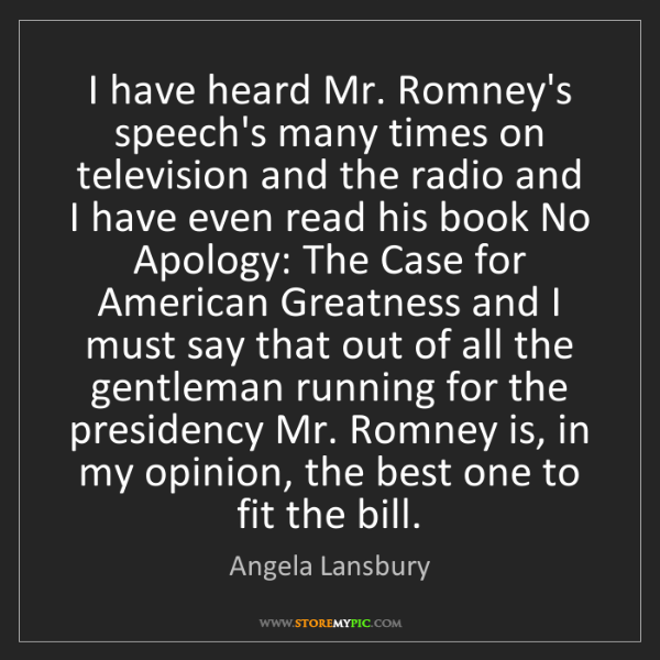 Angela Lansbury: I have heard Mr. Romney's speech's many times on television...
