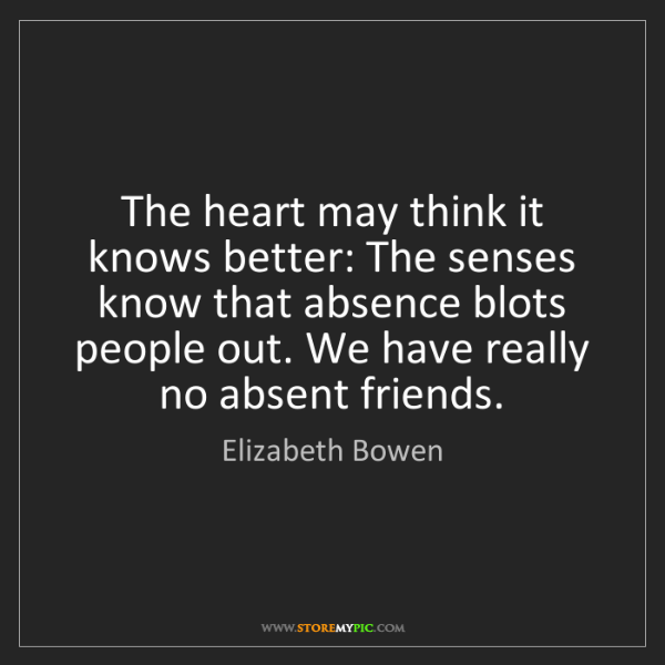 Elizabeth Bowen: The heart may think it knows better: The senses know...