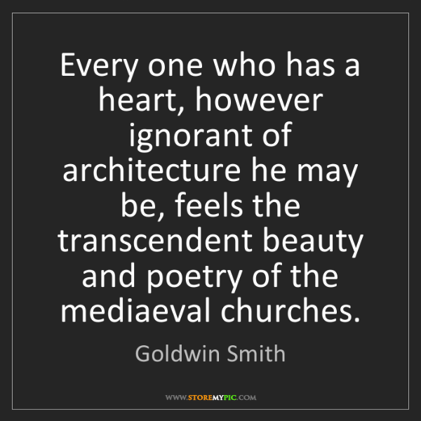 Goldwin Smith: Every one who has a heart, however ignorant of architecture...
