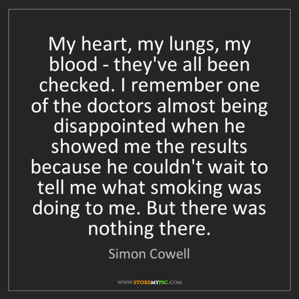 Simon Cowell: My heart, my lungs, my blood - they've all been checked....