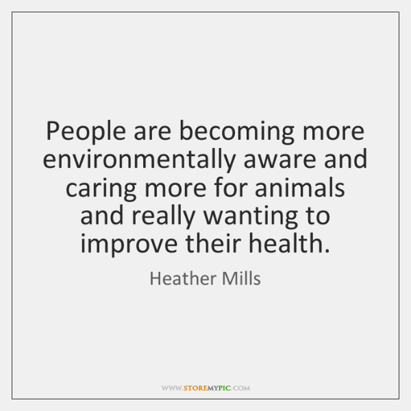 People are becoming more environmentally aware and caring more for animals and ...