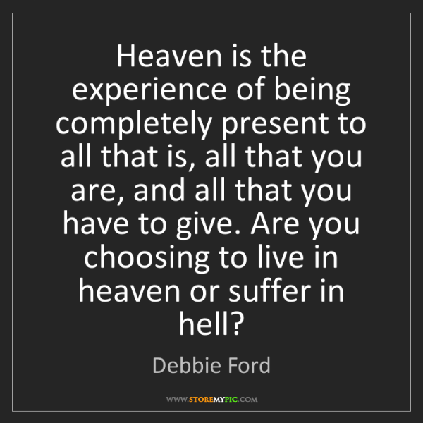 Debbie Ford: Heaven is the experience of being completely present...
