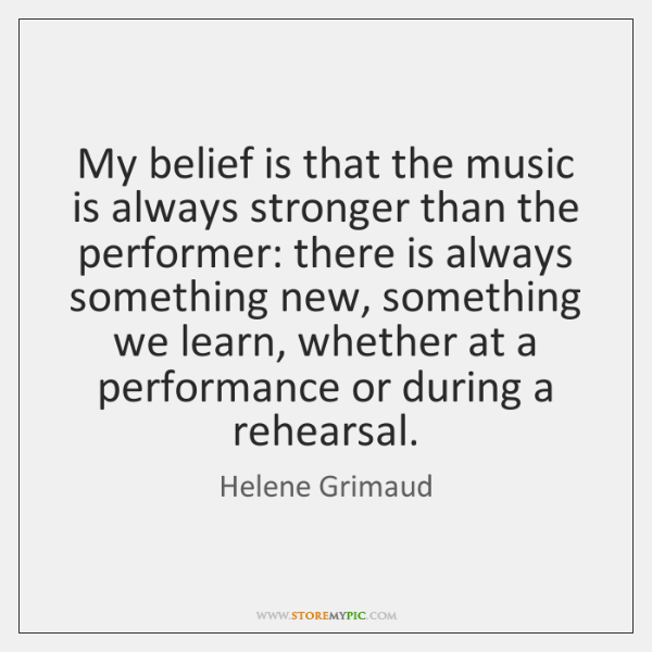 My belief is that the music is always stronger than the performer: ...