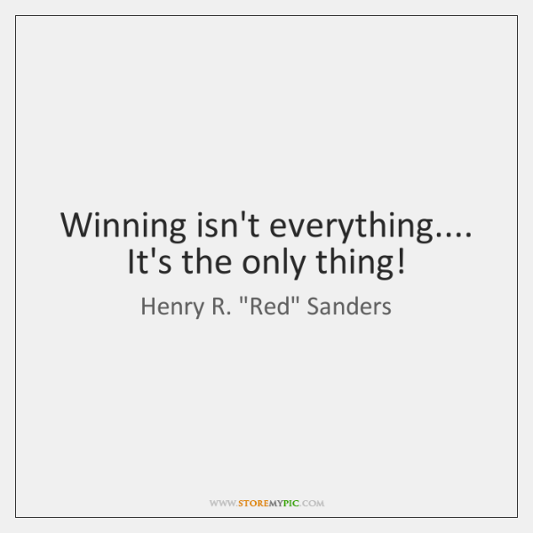 Winning isn't everything.... It's the only thing!