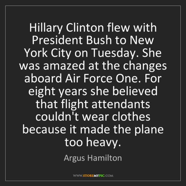 Argus Hamilton: Hillary Clinton flew with President Bush to New York...