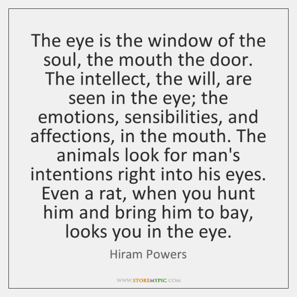 The eye is the window of the soul, the mouth the door. ...