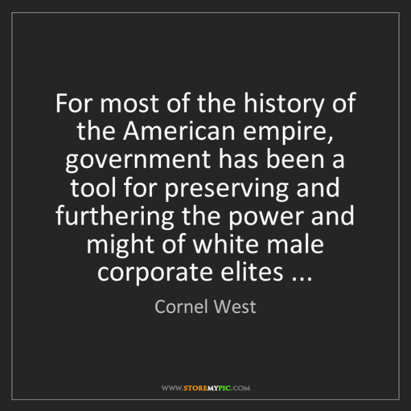 Cornel West: For most of the history of the American empire, government...