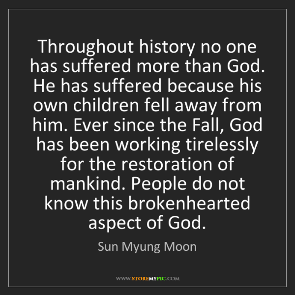 Sun Myung Moon: Throughout history no one has suffered more than God....