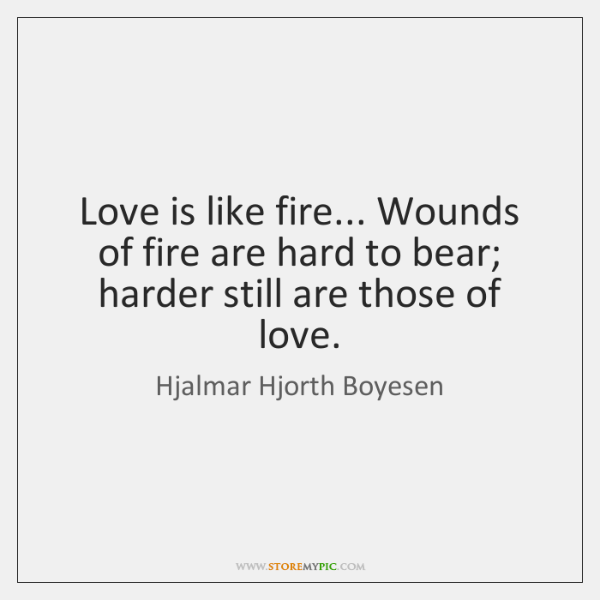 Love is like fire... Wounds of fire are hard to bear; harder ...