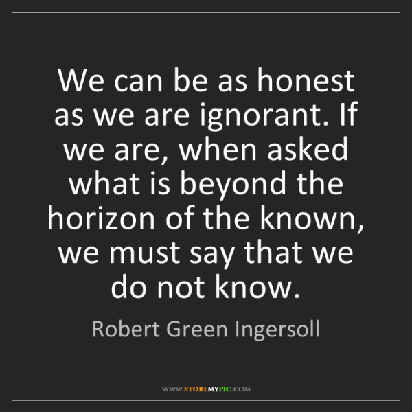 Robert Green Ingersoll: We can be as honest as we are ignorant. If we are, when...