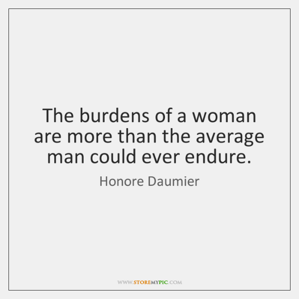The burdens of a woman are more than the average man could ...