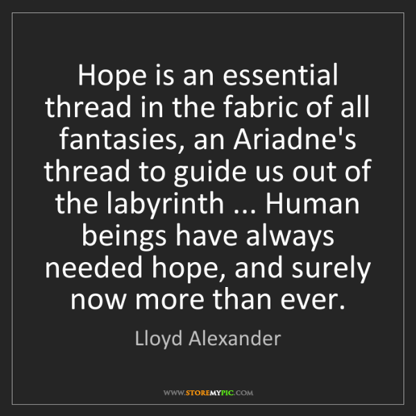 Lloyd Alexander: Hope is an essential thread in the fabric of all fantasies,...