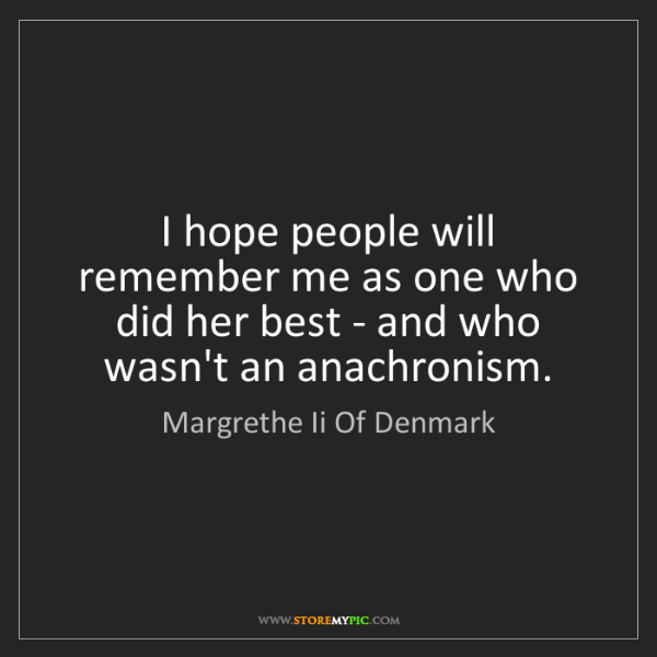 Margrethe Ii Of Denmark: I hope people will remember me as one who did her best...