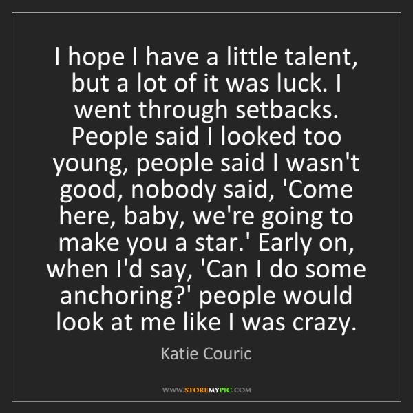 Katie Couric: I hope I have a little talent, but a lot of it was luck....