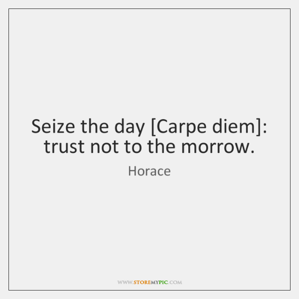 Seize the day [Carpe diem]: trust not to the morrow.