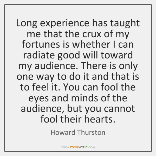 Long experience has taught me that the crux of my fortunes is ...