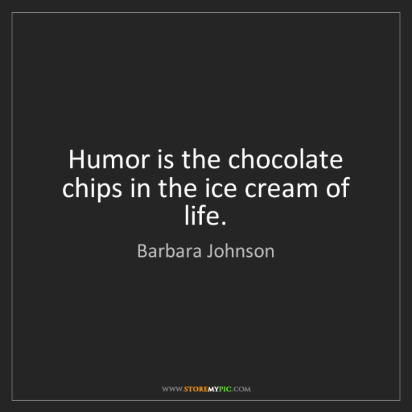 Barbara Johnson: Humor is the chocolate chips in the ice cream of life.