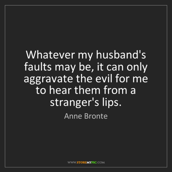 Anne Bronte: Whatever my husband's faults may be, it can only aggravate...