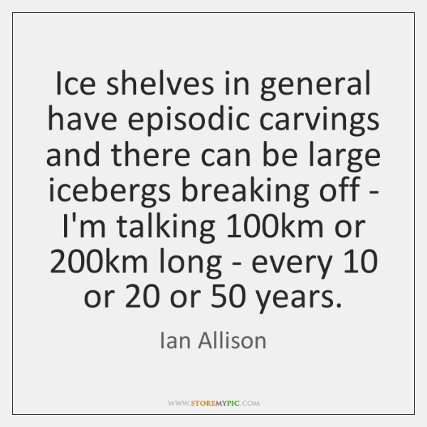 Ice shelves in general have episodic carvings and there can be large ...