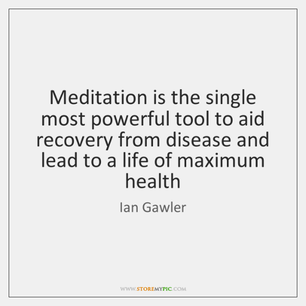 Meditation is the single most powerful tool to aid recovery from disease ...