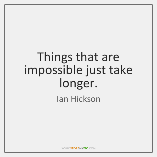 Things that are impossible just take longer.