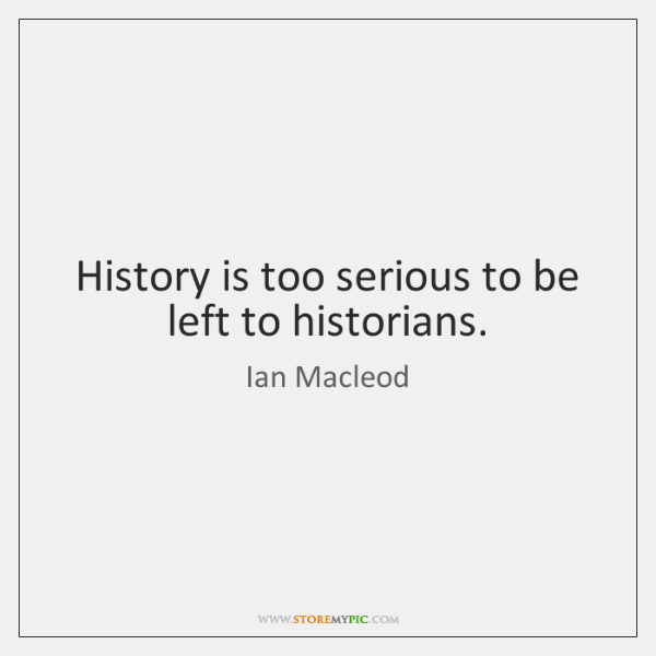 History is too serious to be left to historians.