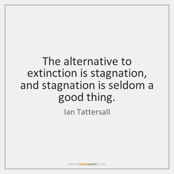 The alternative to extinction is stagnation, and stagnation is seldom a good ...