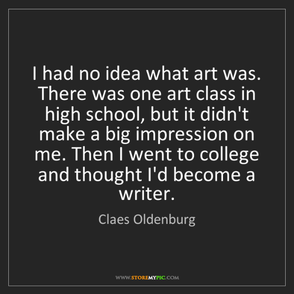 Claes Oldenburg: I had no idea what art was. There was one art class in...