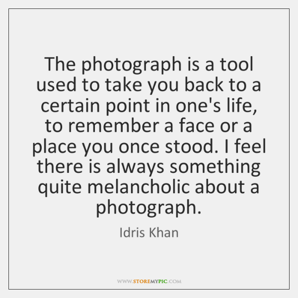 The photograph is a tool used to take you back to a ...