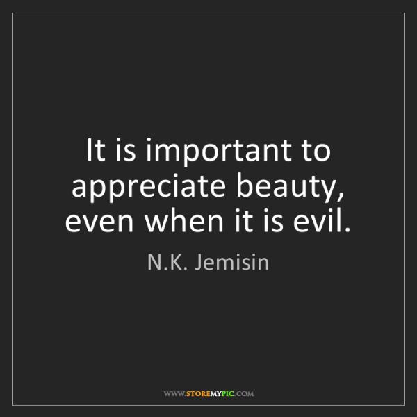 N.K. Jemisin: It is important to appreciate beauty, even when it is...