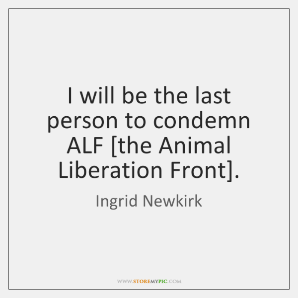 I will be the last person to condemn ALF [the Animal Liberation ...