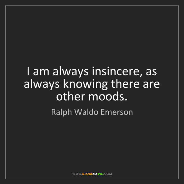 Ralph Waldo Emerson: I am always insincere, as always knowing there are other...