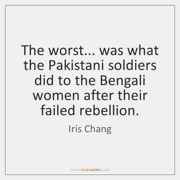 The worst... was what the Pakistani soldiers did to the Bengali women ...